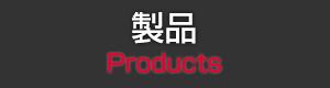 製品 Products