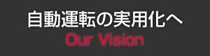 自動運転の実用化へ Our Vision