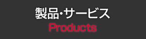 製品・サービス Products