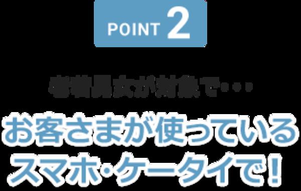 POINT2 お客さまが使っているスマホ・ケータイで!