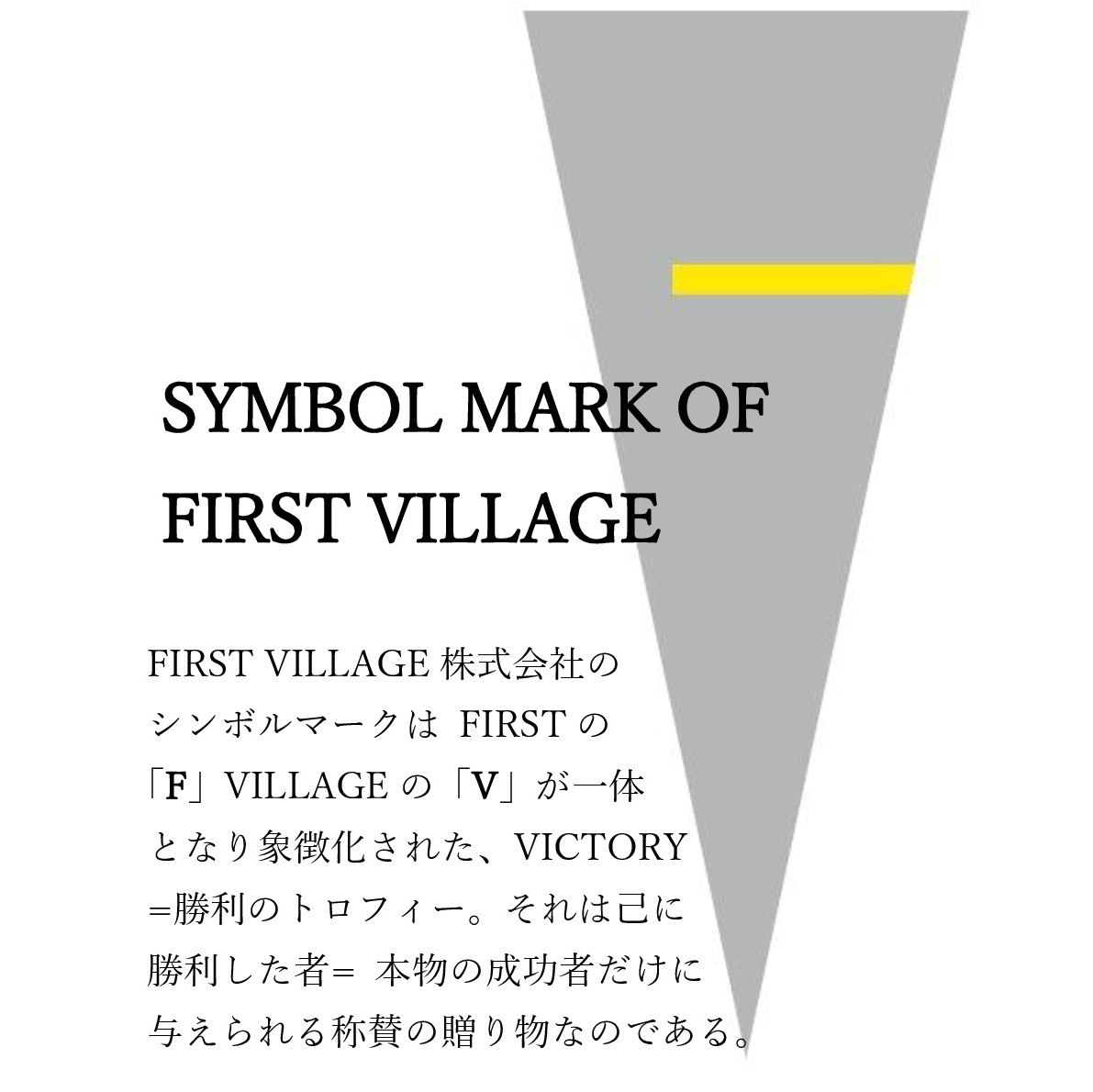 FIRST VILLAGE 株式会社のシンボルマークはFIRSTの「F」VILLAGEの「V」が一体となり象徴化された、VICTORY=勝利のトロフィー。それは己に勝利した者=本物の成功者だけに与えられる称賛の贈り物なのである。