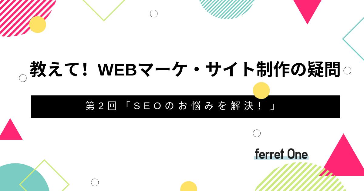 教えて!Webマーケ・サイト制作の疑問 第2回「SEOのお悩みを解決!」
