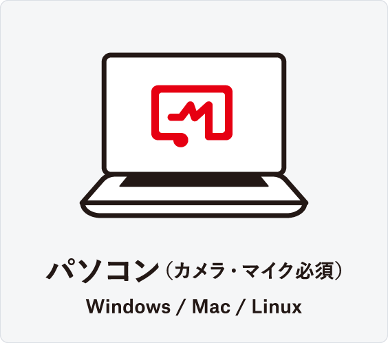 パソコン(カメラ・マイク必須) Windows / Mac / Linux